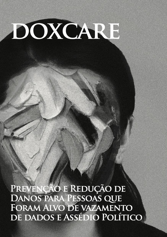 Photo of 'Doxcare: Prevenção e Redução de Danos para Pessoas que Foram Alvo de vazamento de dados e Assédio Político' front cover